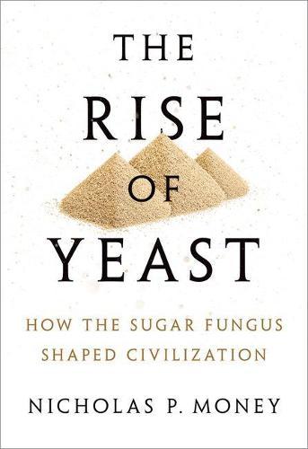 The Rise of Yeast: How the sugar fungus shaped civilisation (Hardback)