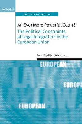 An Ever More Powerful Court?: The Political Constraints of Legal Integration in the European Union - Oxford Studies in European Law (Hardback)