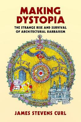 Making Dystopia: The Strange Rise and Survival of Architectural Barbarism (Hardback)