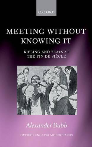 Meeting Without Knowing It: Kipling and Yeats at the Fin de Siecle - Oxford English Monographs (Hardback)