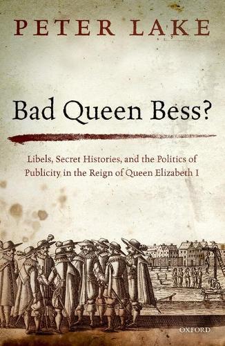 Bad Queen Bess?: Libels, Secret Histories, and the Politics of Publicity in the Reign of Queen Elizabeth I (Hardback)
