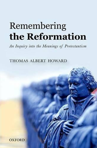 Remembering the Reformation: An Inquiry into the Meanings of Protestantism (Hardback)