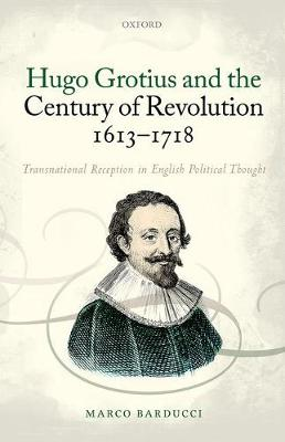 Hugo Grotius and the Century of Revolution, 1613-1718: Transnational Reception in English Political Thought (Hardback)