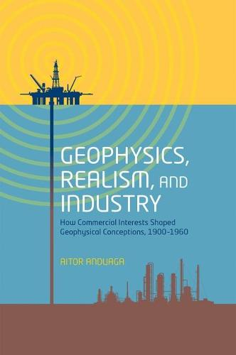 Geophysics, Realism, and Industry: How Commercial Interests Shaped Geophysical Conceptions, 1900-1960 (Hardback)