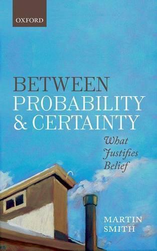 Between Probability and Certainty: What Justifies Belief (Hardback)