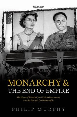 Monarchy and the End of Empire: The House of Windsor, the British Government, and the Postwar Commonwealth (Paperback)