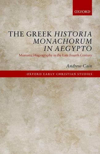 The Greek Historia Monachorum in Aegypto: Monastic Hagiography in the Late Fourth Century - Oxford Early Christian Studies (Hardback)