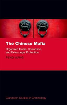 The Chinese Mafia: Organized Crime, Corruption, and Extra-Legal Protection - Clarendon Studies in Criminology (Hardback)