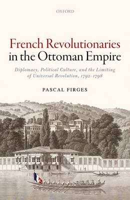 French Revolutionaries in the Ottoman Empire: Diplomacy, Political Culture, and the Limiting of Universal Revolution, 1792-1798 (Hardback)