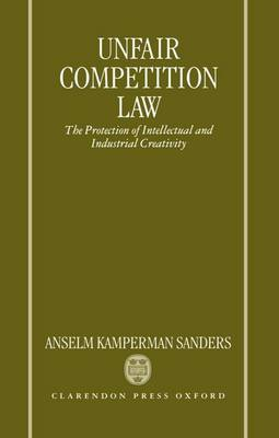 Unfair Competition Law: The Protection of Intellectual and Industrial Creativity (Hardback)