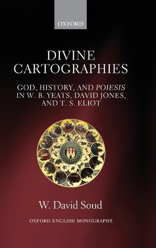 Divine Cartographies: God, History, and Poiesis in W. B. Yeats, David Jones, and T. S. Eliot - Oxford English Monographs (Hardback)
