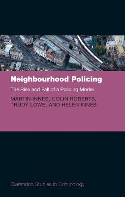 Neighbourhood Policing: The Rise and Fall of a Policing Model - Clarendon Studies in Criminology (Hardback)
