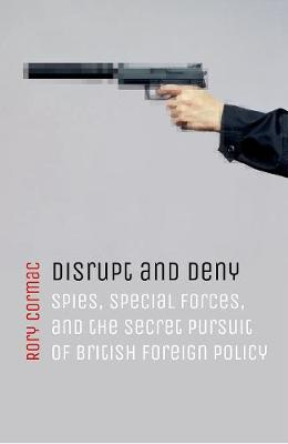 Disrupt and Deny: Spies, Special Forces, and the Secret Pursuit of British Foreign Policy (Hardback)
