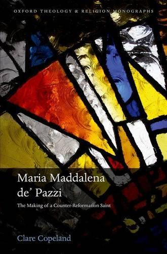 Maria Maddalena de' Pazzi: The Making of a Counter-Reformation Saint - Oxford Theology and Religion Monographs (Hardback)