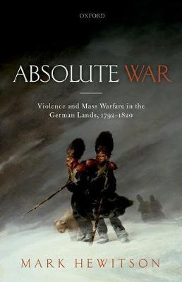 Absolute War: Violence and Mass Warfare in the German Lands, 1792-1820 (Hardback)