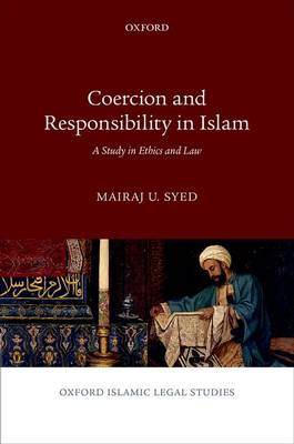 Coercion and Responsibility in Islam: A Study in Ethics and Law - Oxford Islamic Legal Studies (Hardback)