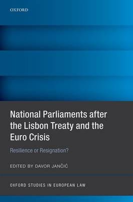 National Parliaments after the Lisbon Treaty and the Euro Crisis: Resilience or Resignation? - Oxford Studies in European Law (Hardback)
