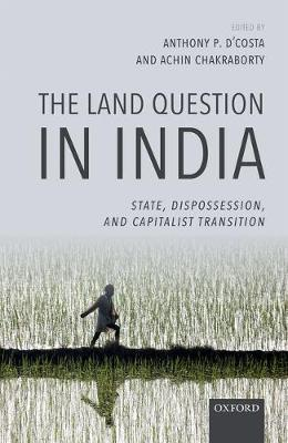 The Land Question in India: State, Dispossession, and Capitalist Transition (Hardback)