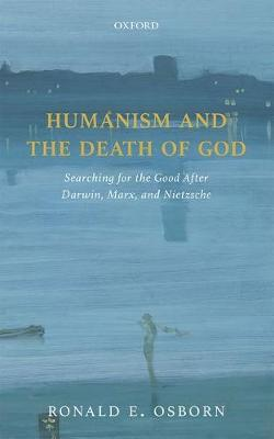 Humanism and the Death of God: Searching for the Good After Darwin, Marx, and Nietzsche (Hardback)