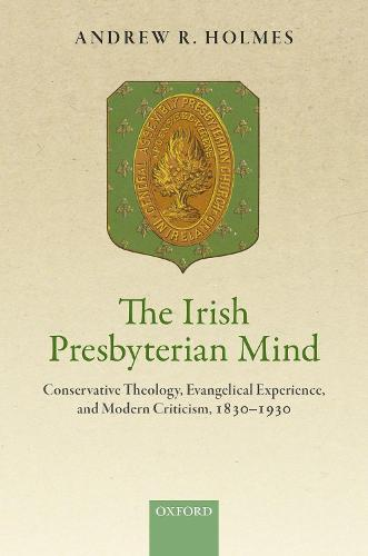 The Irish Presbyterian Mind: Conservative Theology, Evangelical Experience, and Modern Criticism, 1830-1930 (Hardback)