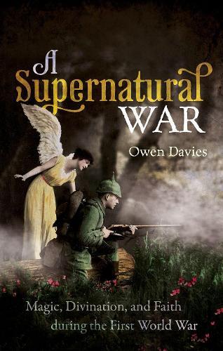 A Supernatural War: Magic, Divination, and Faith during the First World War (Hardback)