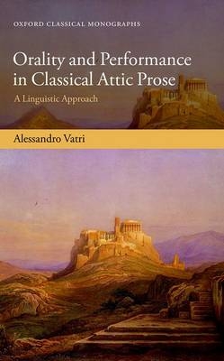 Orality and Performance in Classical Attic Prose: A Linguistic Approach - Oxford Classical Monographs (Hardback)