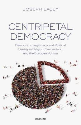 Centripetal Democracy: Democratic Legitimacy and Political Identity in Belgium, Switzerland, and the European Union (Hardback)
