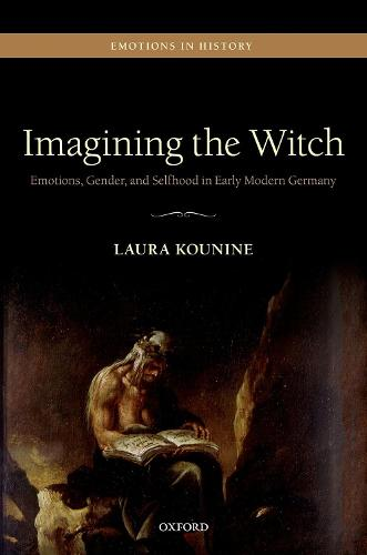 Imagining the Witch: Emotions, Gender, and Selfhood in Early Modern Germany - Emotions in History (Hardback)
