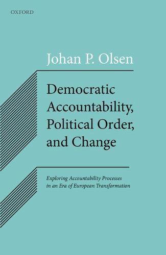 Democratic Accountability, Political Order, and Change: Exploring Accountability Processes in an Era of European Transformation (Hardback)