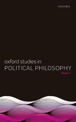 Oxford Studies in Political Philosophy, Volume 3 - Oxford Studies in Political Philosophy 3 (Hardback)