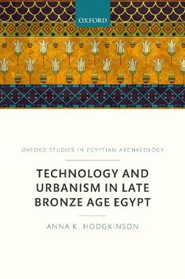 Technology and Urbanism in Late Bronze Age Egypt - Oxford Studies In Egyptian Archaeology (Hardback)