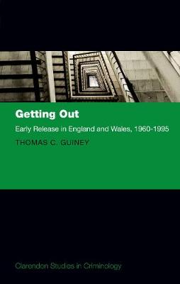 Getting Out: Early Release in England and Wales, 1960 - 1995 - Clarendon Studies in Criminology (Hardback)