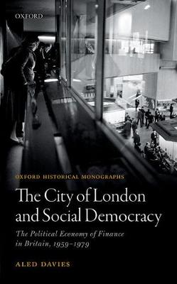The City of London and Social Democracy: The Political Economy of Finance in Britain, 1959 - 1979 - Oxford Historical Monographs (Hardback)