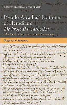 Pseudo-Arcadius' Epitome of Herodian's De Prosodia Catholica: Edited with an Introduction and Commentary - Oxford Classical Monographs (Hardback)