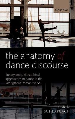 The Anatomy of Dance Discourse: Literary and Philosophical Approaches to Dance in the Later Graeco-Roman World (Hardback)