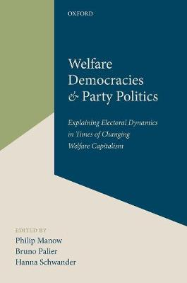 Welfare Democracies and Party Politics: Explaining Electoral Dynamics in Times of Changing Welfare Capitalism (Hardback)