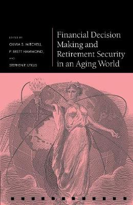 Financial Decision Making and Retirement Security in an Aging World - Pension Research Council Series (Hardback)