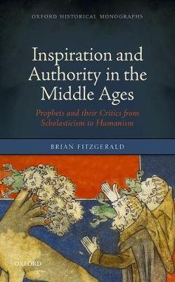 Inspiration and Authority in the Middle Ages: Prophets and their Critics from Scholasticism to Humanism - Oxford Historical Monographs (Hardback)