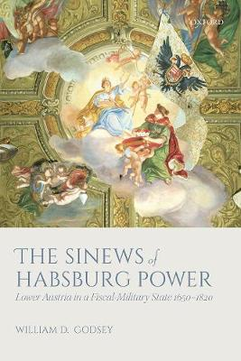 The Sinews of Habsburg Power: Lower Austria in a Fiscal-Military State 1650-1820 (Hardback)