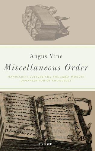 Miscellaneous Order: Manuscript Culture and the Early Modern Organization of Knowledge (Hardback)