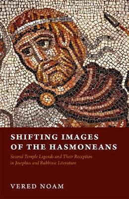 Shifting Images of the Hasmoneans: Second Temple Legends and Their Reception in Josephus and Rabbinic Literature (Hardback)