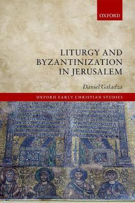 Liturgy and Byzantinization in Jerusalem - Oxford Early Christian Studies (Hardback)