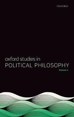 Oxford Studies in Political Philosophy Volume 4 - Oxford Studies in Political Philosophy 4 (Hardback)