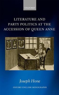 Literature and Party Politics at the Accession of Queen Anne - Oxford English Monographs (Hardback)