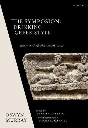 The Symposion: Drinking Greek Style: Essays on Greek Pleasure 1983-2017 (Hardback)