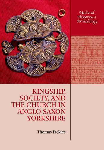 Kingship, Society, and the Church in Anglo-Saxon Yorkshire - Medieval History and Archaeology (Hardback)