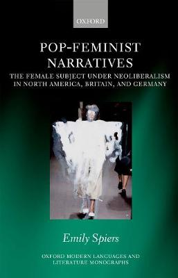 Pop-Feminist Narratives: The Female Subject under Neoliberalism in North America, Britain, and Germany - Oxford Modern Languages and Literature Monographs (Hardback)