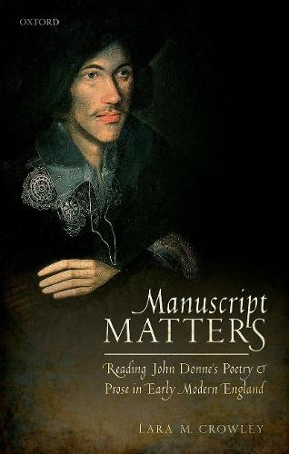 Manuscript Matters: Reading John Donne's Poetry and Prose in Early Modern England (Hardback)