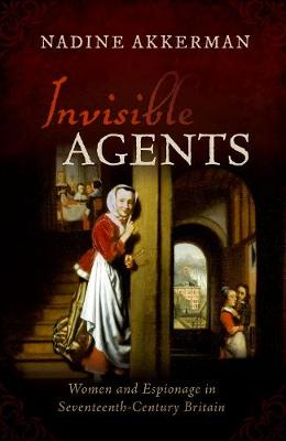 Invisible Agents: Women and Espionage in Seventeenth-Century Britain (Hardback)