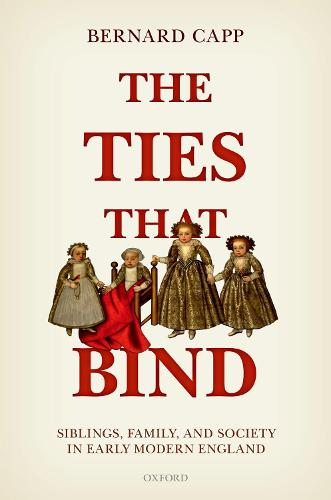 The Ties That Bind: Siblings, Family, and Society in Early Modern England (Hardback)